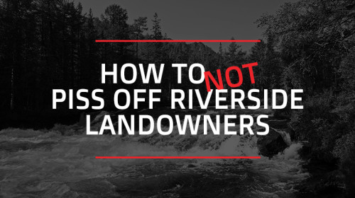 How to Not Piss Off Riverside Landowners